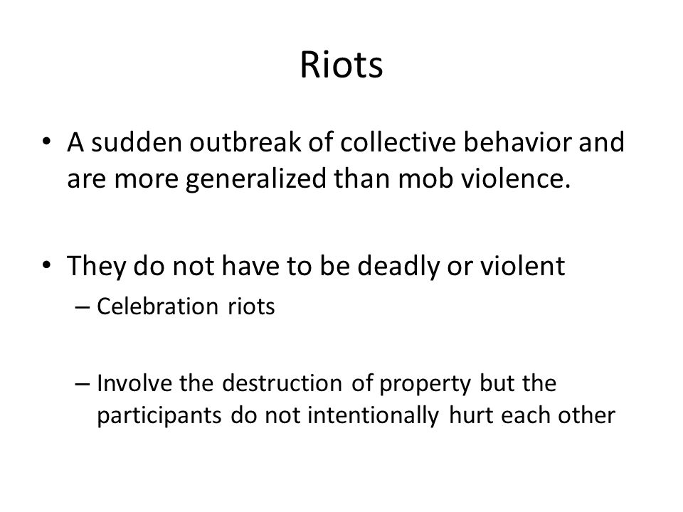 Riots A sudden outbreak of collective behavior and are more generalized than mob violence. They do not have to be deadly or violent – Celebration riot