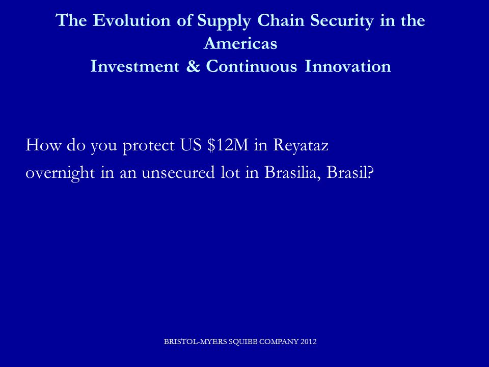 The Evolution of Supply Chain Security in the Americas Investment & Continuous Innovation How do you protect US $12M in Reyataz overnight in an unsecured lot in Brasilia, Brasil.