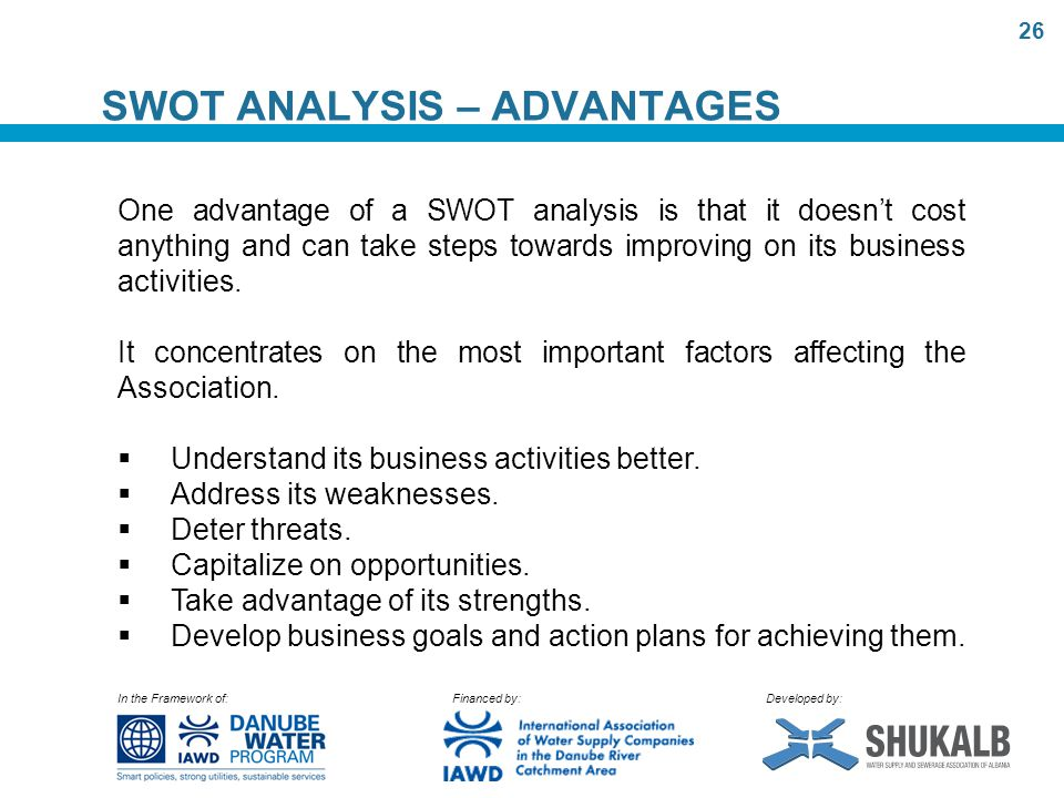 In the Framework of: Financed by: Developed by: SWOT ANALYSIS – ADVANTAGES One advantage of a SWOT analysis is that it doesn't cost anything and can take steps towards improving on its business activities.