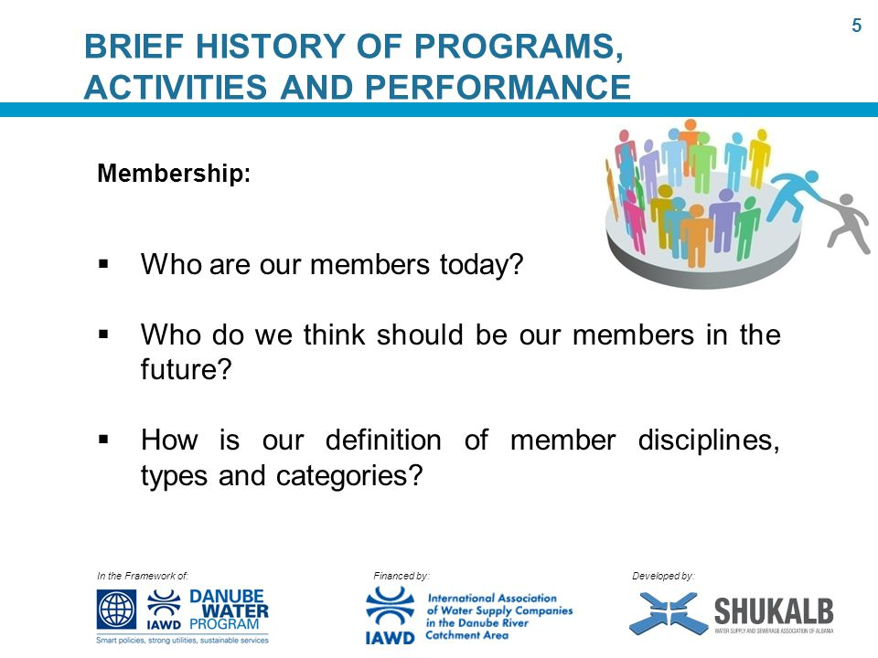In the Framework of: Financed by: Developed by: BRIEF HISTORY OF PROGRAMS, ACTIVITIES AND PERFORMANCE Membership:  Who are our members today.