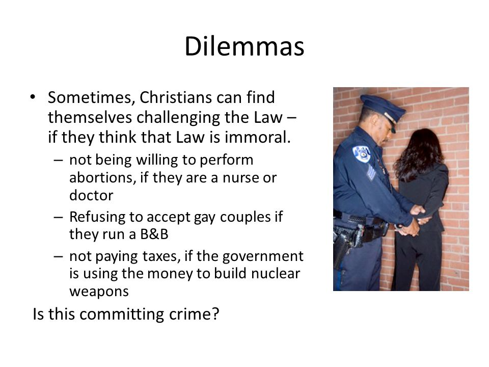 Dilemmas Sometimes, Christians can find themselves challenging the Law – if they think that Law is immoral.