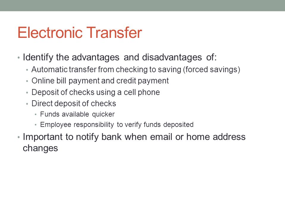Electronic Transfer Identify the advantages and disadvantages of: Automatic transfer from checking to saving (forced savings) Online bill payment and credit payment Deposit of checks using a cell phone Direct deposit of checks Funds available quicker Employee responsibility to verify funds deposited Important to notify bank when email or home address changes