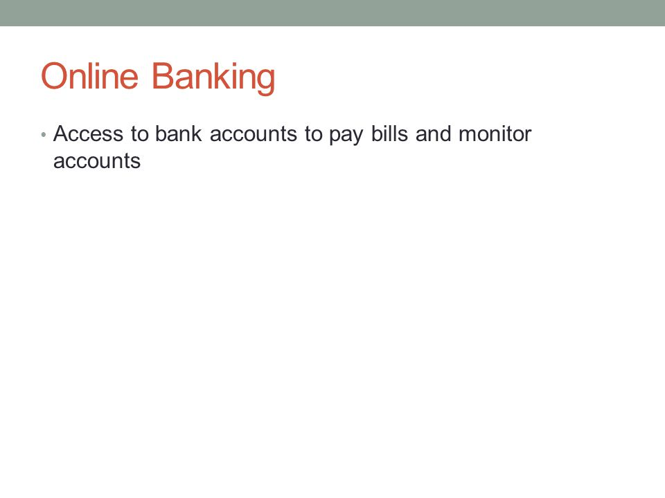 Online Banking Access to bank accounts to pay bills and monitor accounts
