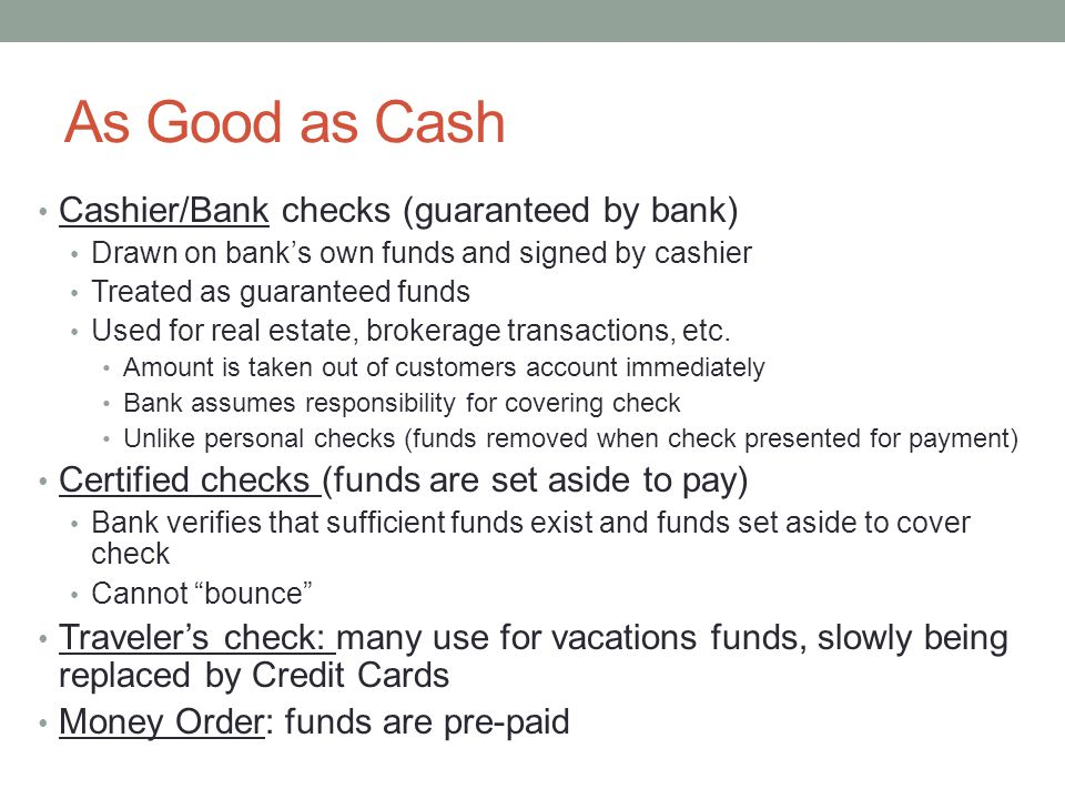 As Good as Cash Cashier/Bank checks (guaranteed by bank) Drawn on bank's own funds and signed by cashier Treated as guaranteed funds Used for real estate, brokerage transactions, etc.
