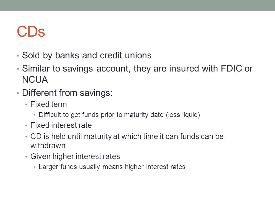 CDs Sold by banks and credit unions Similar to savings account, they are insured with FDIC or NCUA Different from savings: Fixed term Difficult to get funds prior to maturity date (less liquid) Fixed interest rate CD is held until maturity at which time it can funds can be withdrawn Given higher interest rates Larger funds usually means higher interest rates