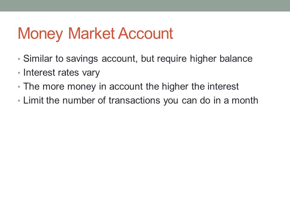 Money Market Account Similar to savings account, but require higher balance Interest rates vary The more money in account the higher the interest Limit the number of transactions you can do in a month