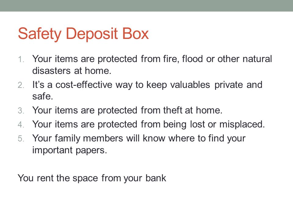 Safety Deposit Box 1. Your items are protected from fire, flood or other natural disasters at home.