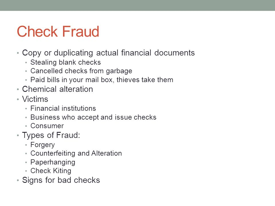 Check Fraud Copy or duplicating actual financial documents Stealing blank checks Cancelled checks from garbage Paid bills in your mail box, thieves take them Chemical alteration Victims Financial institutions Business who accept and issue checks Consumer Types of Fraud: Forgery Counterfeiting and Alteration Paperhanging Check Kiting Signs for bad checks