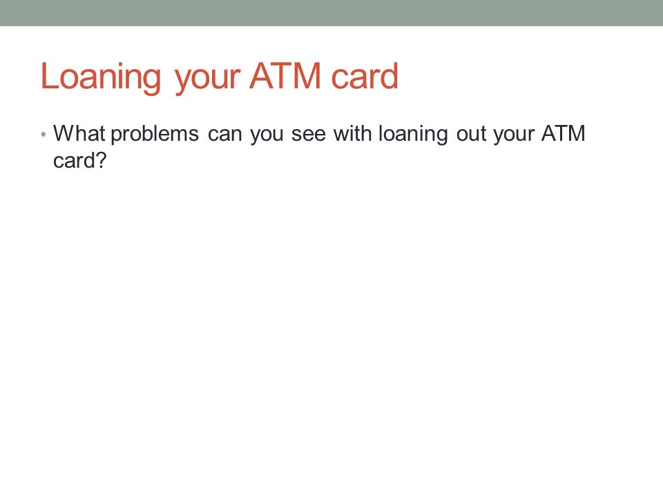 Loaning your ATM card What problems can you see with loaning out your ATM card