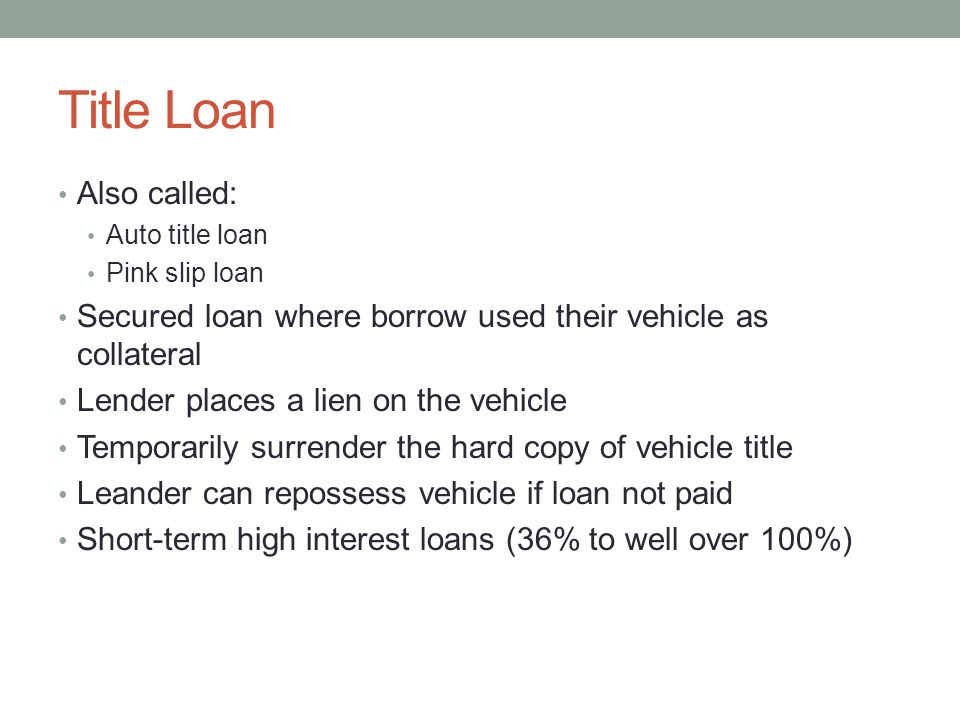 Title Loan Also called: Auto title loan Pink slip loan Secured loan where borrow used their vehicle as collateral Lender places a lien on the vehicle Temporarily surrender the hard copy of vehicle title Leander can repossess vehicle if loan not paid Short-term high interest loans (36% to well over 100%)