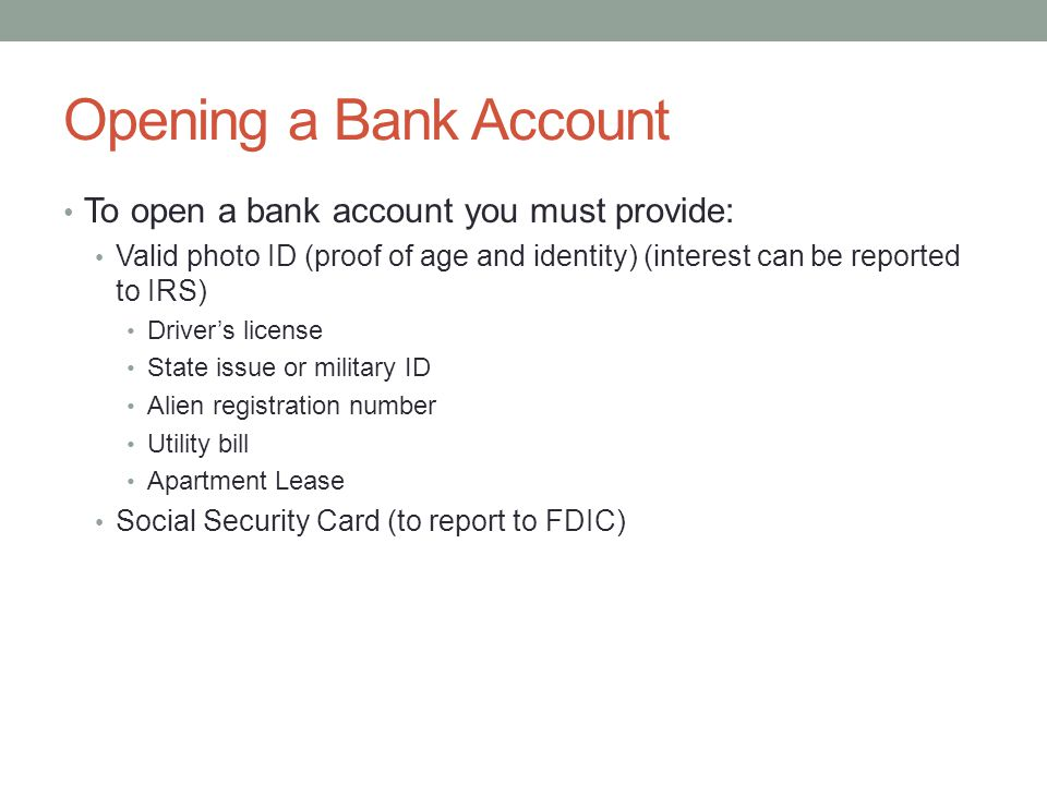 Opening a Bank Account To open a bank account you must provide: Valid photo ID (proof of age and identity) (interest can be reported to IRS) Driver's license State issue or military ID Alien registration number Utility bill Apartment Lease Social Security Card (to report to FDIC)