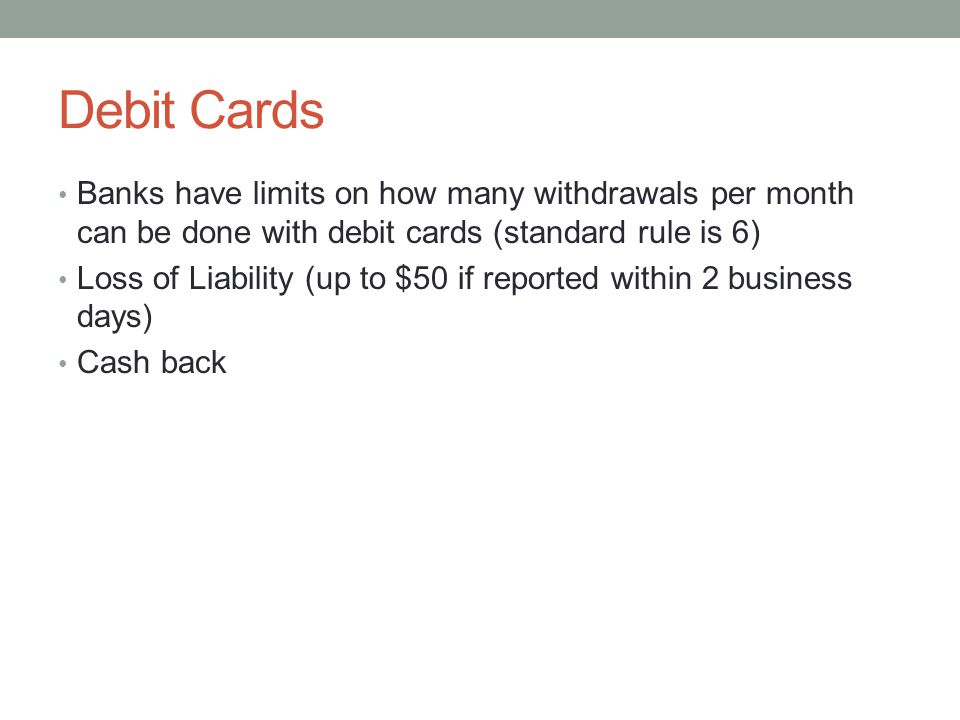 Debit Cards Banks have limits on how many withdrawals per month can be done with debit cards (standard rule is 6) Loss of Liability (up to $50 if reported within 2 business days) Cash back