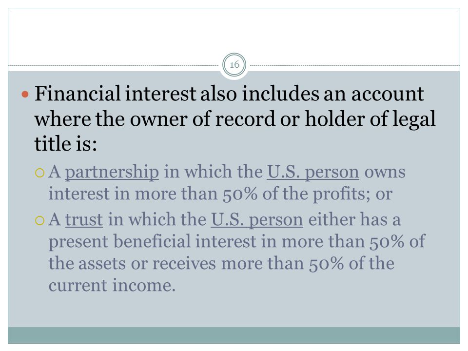 16 Financial interest also includes an account where the owner of record or holder of legal title is:  A partnership in which the U.S.