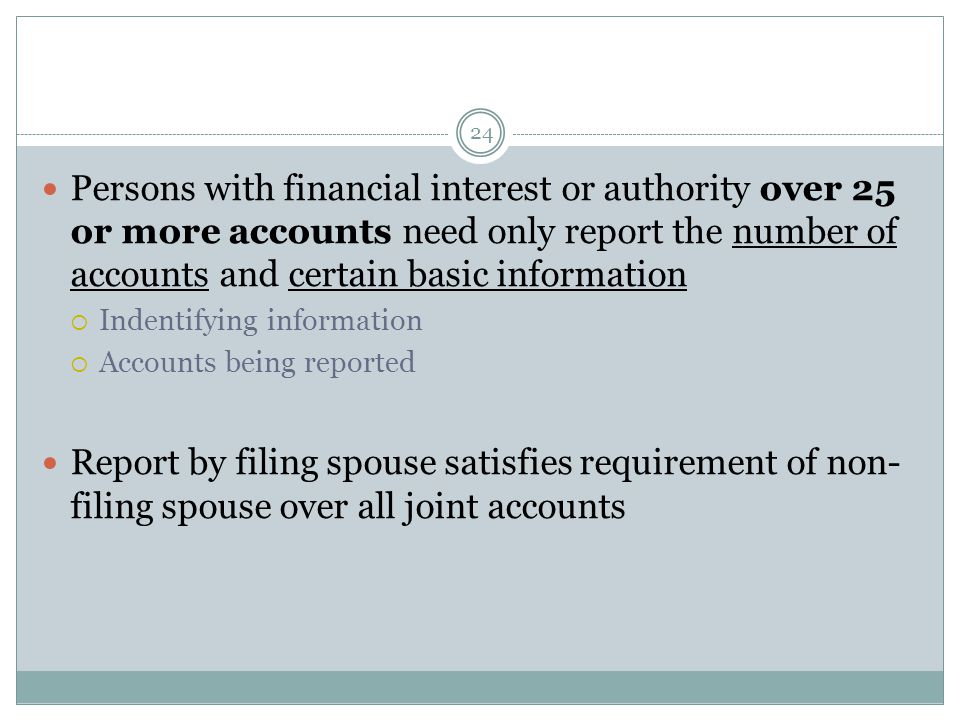 24 Persons with financial interest or authority over 25 or more accounts need only report the number of accounts and certain basic information  Indentifying information  Accounts being reported Report by filing spouse satisfies requirement of non- filing spouse over all joint accounts