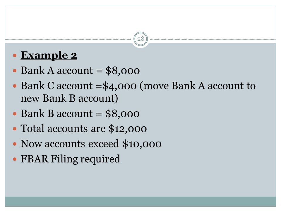 28 Example 2 Bank A account = $8,000 Bank C account =$4,000 (move Bank A account to new Bank B account) Bank B account = $8,000 Total accounts are $12,000 Now accounts exceed $10,000 FBAR Filing required