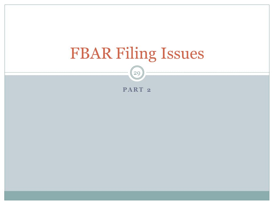 PART 2 29 FBAR Filing Issues