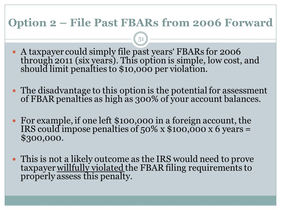 Option 2 – File Past FBARs from 2006 Forward 51 A taxpayer could simply file past years' FBARs for 2006 through 2011 (six years).