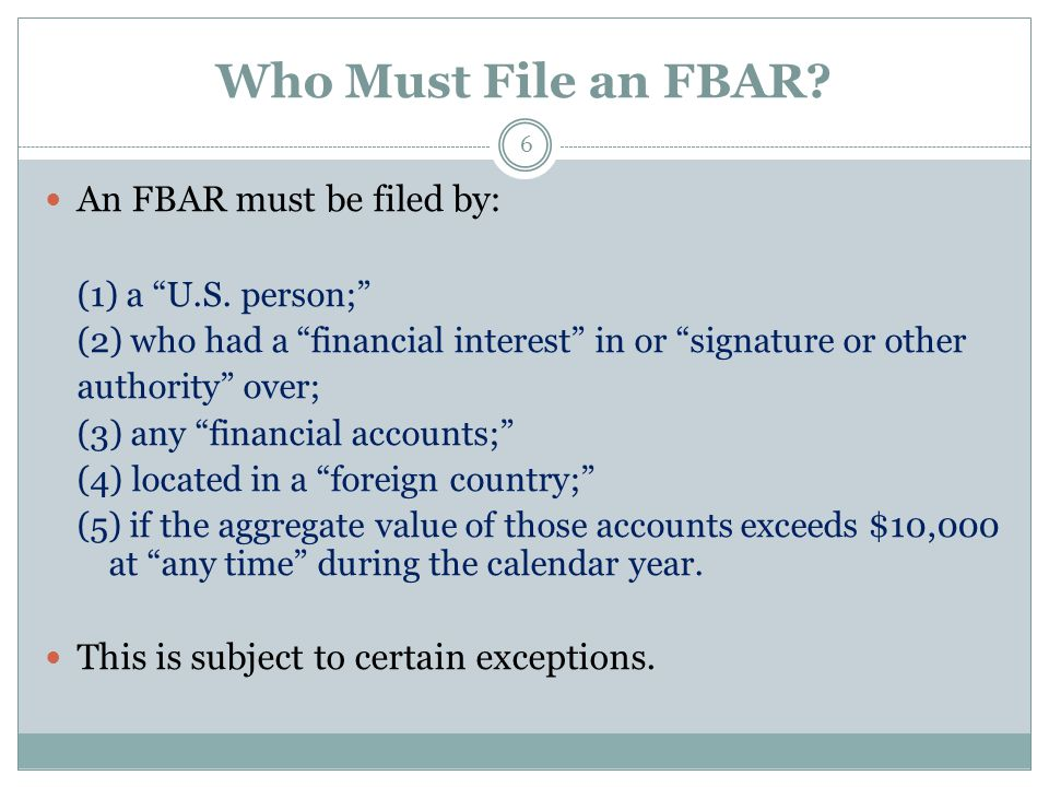 Who Must File an FBAR. 6 An FBAR must be filed by: (1) a U.S.