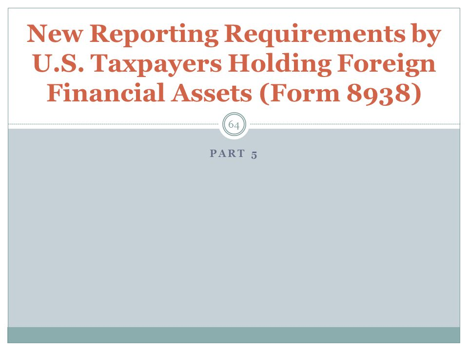 PART 5 64 New Reporting Requirements by U.S. Taxpayers Holding Foreign Financial Assets (Form 8938)