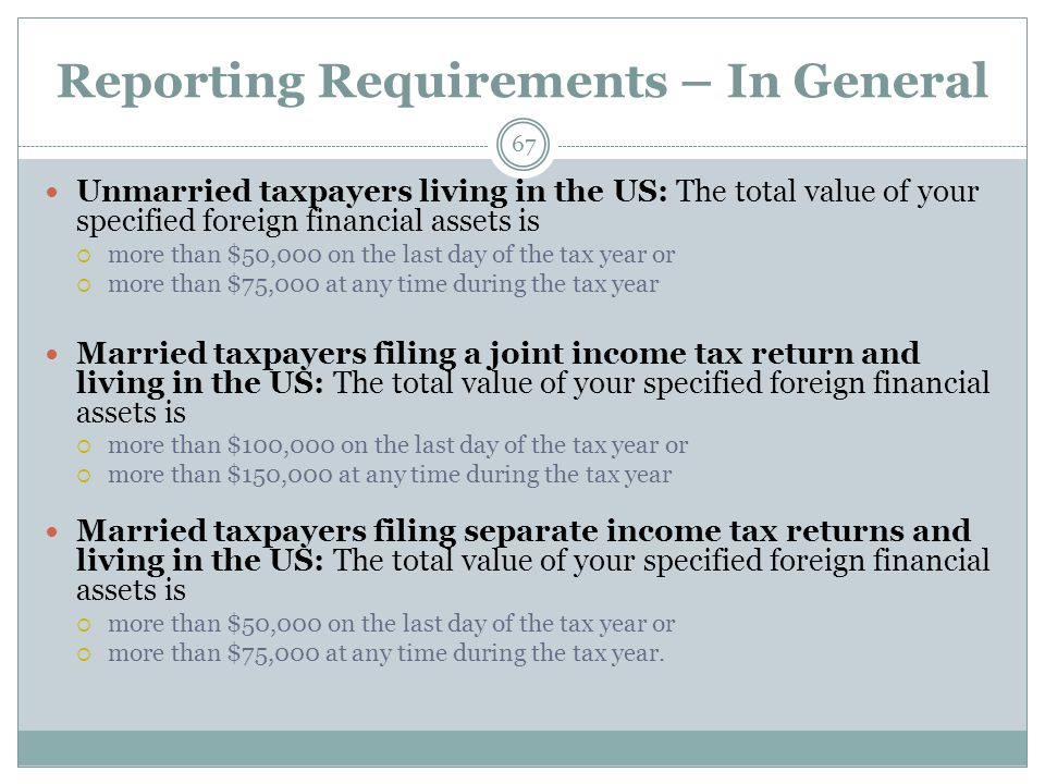 Reporting Requirements – In General 67 Unmarried taxpayers living in the US: The total value of your specified foreign financial assets is  more than $50,000 on the last day of the tax year or  more than $75,000 at any time during the tax year Married taxpayers filing a joint income tax return and living in the US: The total value of your specified foreign financial assets is  more than $100,000 on the last day of the tax year or  more than $150,000 at any time during the tax year Married taxpayers filing separate income tax returns and living in the US: The total value of your specified foreign financial assets is  more than $50,000 on the last day of the tax year or  more than $75,000 at any time during the tax year.
