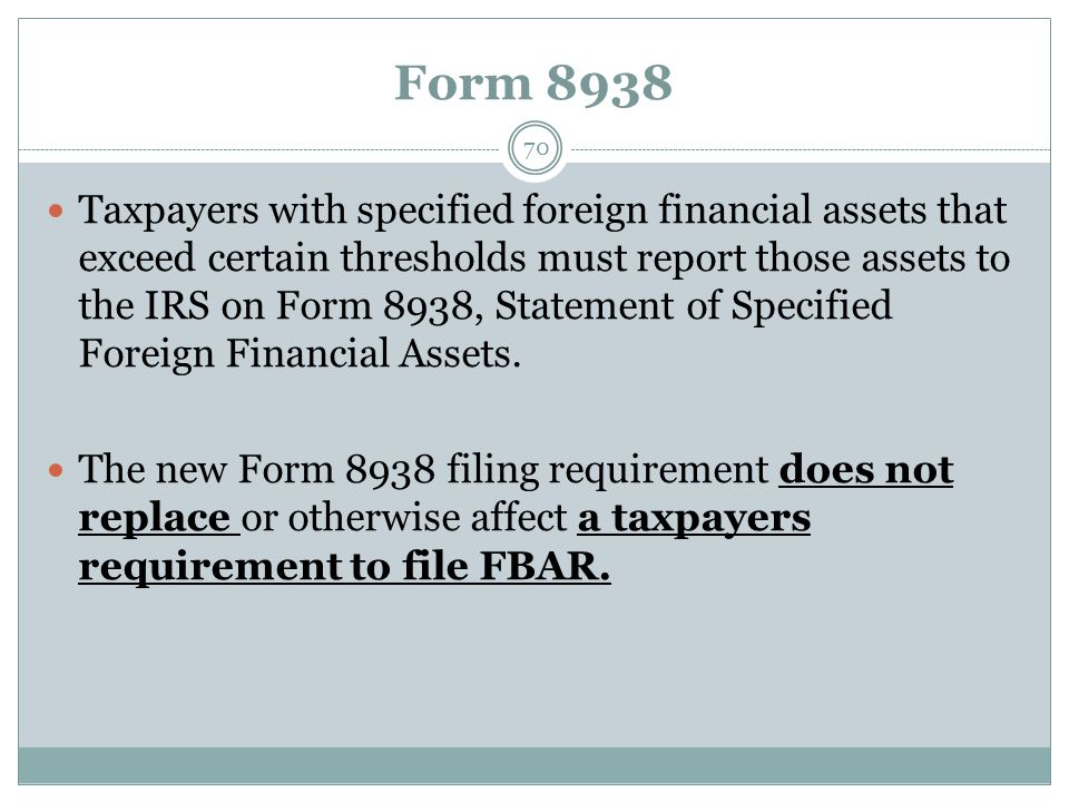 Form 8938 70 Taxpayers with specified foreign financial assets that exceed certain thresholds must report those assets to the IRS on Form 8938, Statement of Specified Foreign Financial Assets.