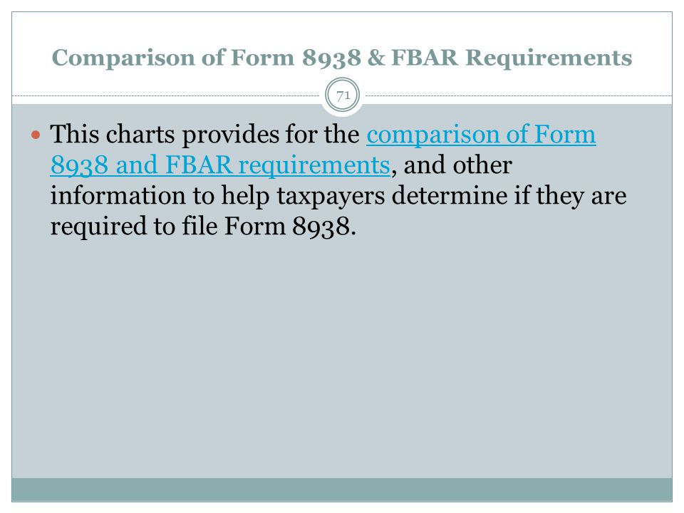 Comparison of Form 8938 & FBAR Requirements 71 This charts provides for the comparison of Form 8938 and FBAR requirements, and other information to help taxpayers determine if they are required to file Form 8938.comparison of Form 8938 and FBAR requirements