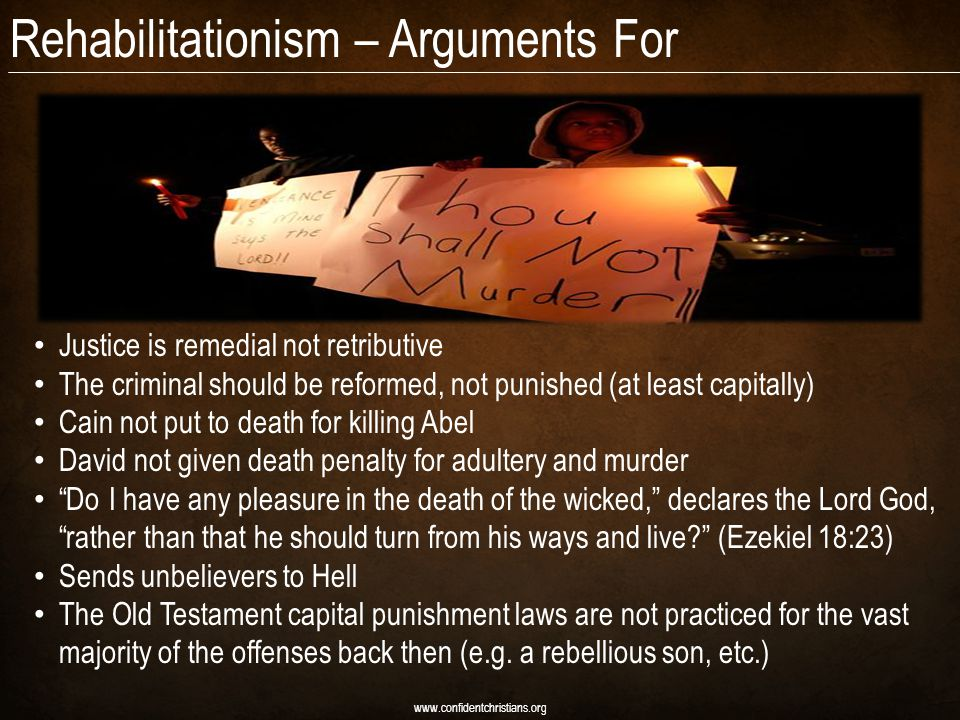 Rehabilitationism – Arguments For www.confidentchristians.org Justice is remedial not retributive The criminal should be reformed, not punished (at least capitally) Cain not put to death for killing Abel David not given death penalty for adultery and murder Do I have any pleasure in the death of the wicked, declares the Lord God, rather than that he should turn from his ways and live (Ezekiel 18:23) Sends unbelievers to Hell The Old Testament capital punishment laws are not practiced for the vast majority of the offenses back then (e.g.