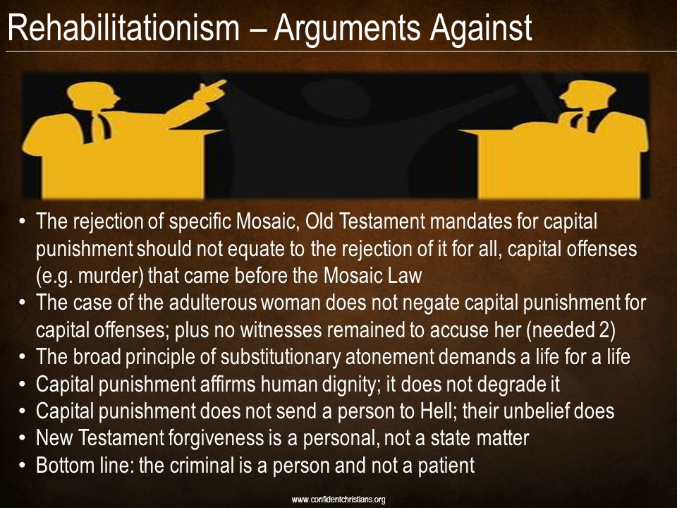 Rehabilitationism – Arguments Against www.confidentchristians.org The rejection of specific Mosaic, Old Testament mandates for capital punishment should not equate to the rejection of it for all, capital offenses (e.g.