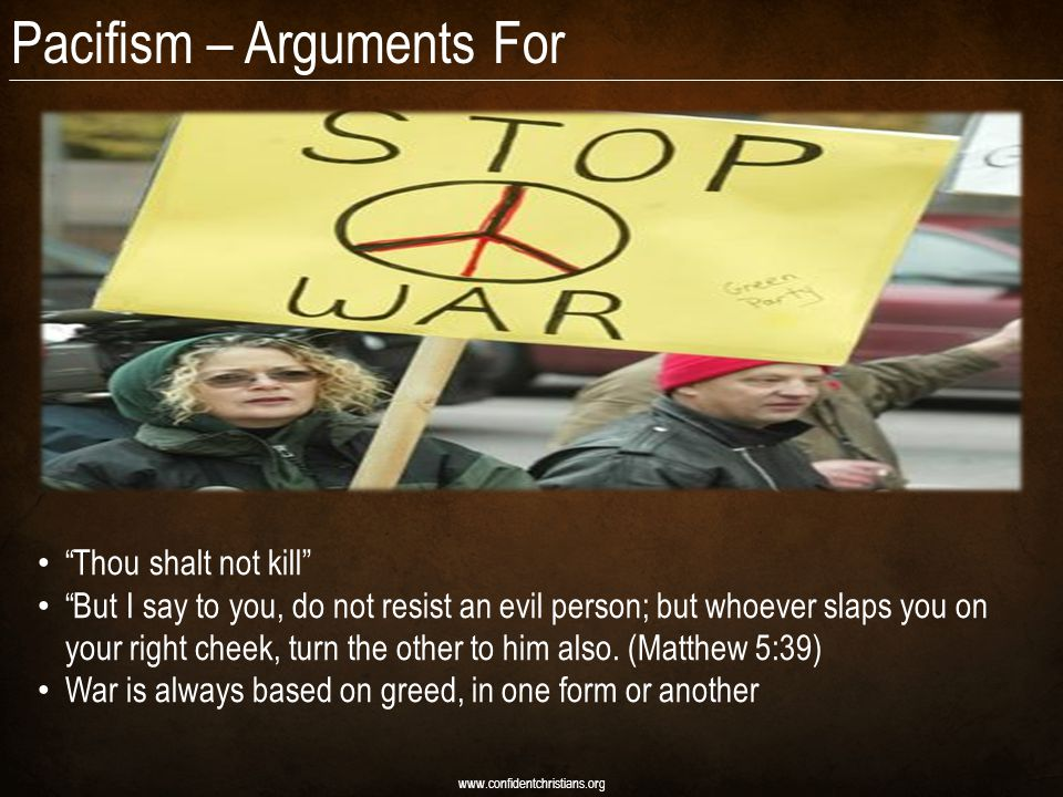 Pacifism – Arguments For www.confidentchristians.org Thou shalt not kill But I say to you, do not resist an evil person; but whoever slaps you on your right cheek, turn the other to him also.