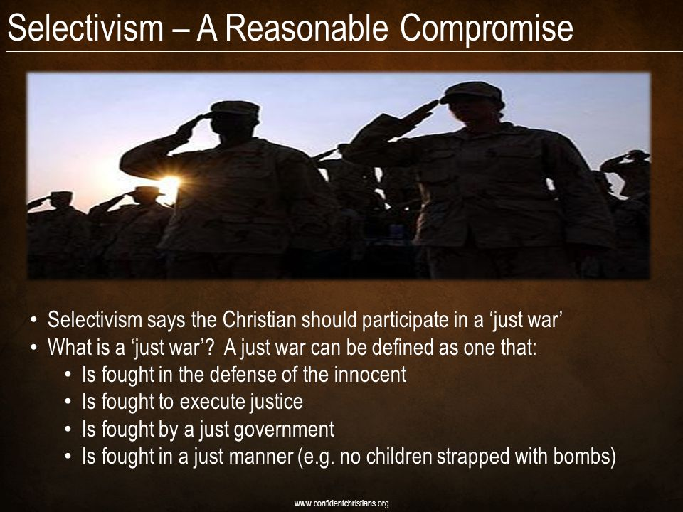 Selectivism – A Reasonable Compromise www.confidentchristians.org Selectivism says the Christian should participate in a 'just war' What is a 'just war'.