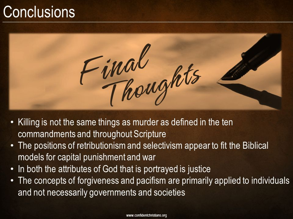 Conclusions www.confidentchristians.org Killing is not the same things as murder as defined in the ten commandments and throughout Scripture The positions of retributionism and selectivism appear to fit the Biblical models for capital punishment and war In both the attributes of God that is portrayed is justice The concepts of forgiveness and pacifism are primarily applied to individuals and not necessarily governments and societies
