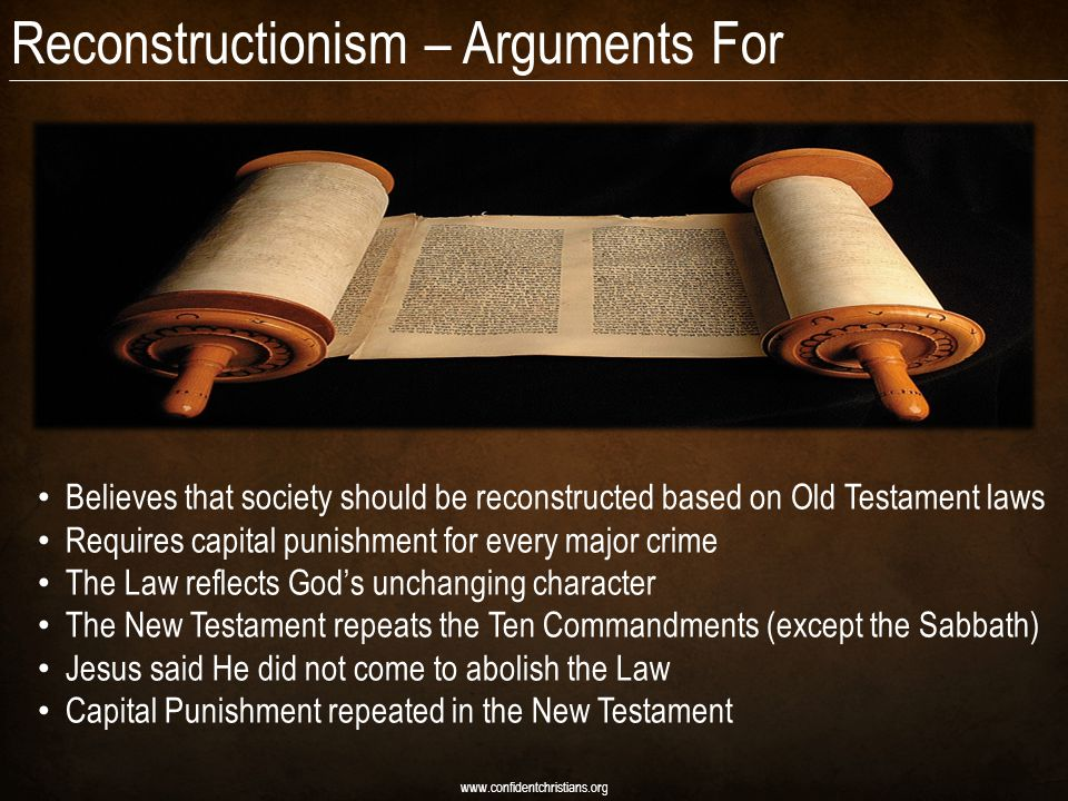Reconstructionism – Arguments For www.confidentchristians.org Believes that society should be reconstructed based on Old Testament laws Requires capital punishment for every major crime The Law reflects God's unchanging character The New Testament repeats the Ten Commandments (except the Sabbath) Jesus said He did not come to abolish the Law Capital Punishment repeated in the New Testament