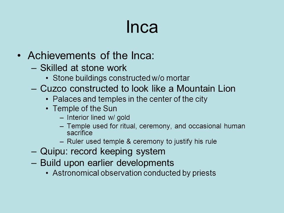 Inca Achievements of the Inca: –Skilled at stone work Stone buildings constructed w/o mortar –Cuzco constructed to look like a Mountain Lion Palaces a