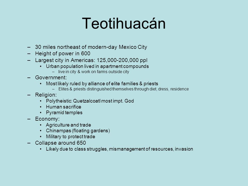 Teotihuacán –30 miles northeast of modern-day Mexico City –Height of power in 600 –Largest city in Americas: 125,000-200,000 ppl Urban population live