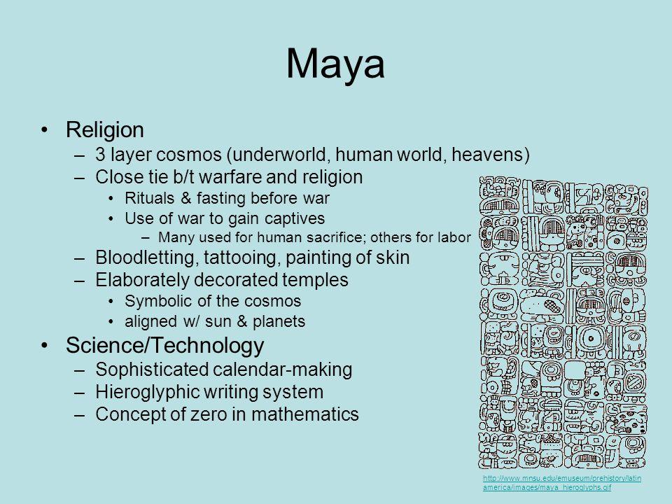 Maya Religion –3 layer cosmos (underworld, human world, heavens) –Close tie b/t warfare and religion Rituals & fasting before war Use of war to gain c