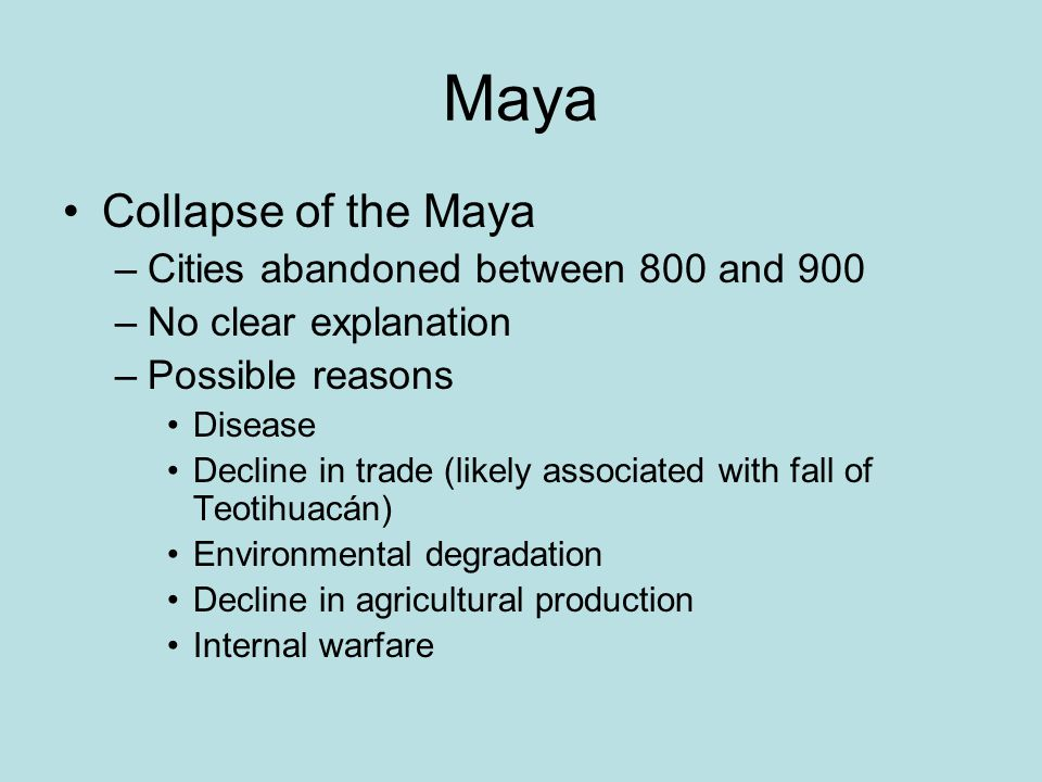 Maya Collapse of the Maya –Cities abandoned between 800 and 900 –No clear explanation –Possible reasons Disease Decline in trade (likely associated wi