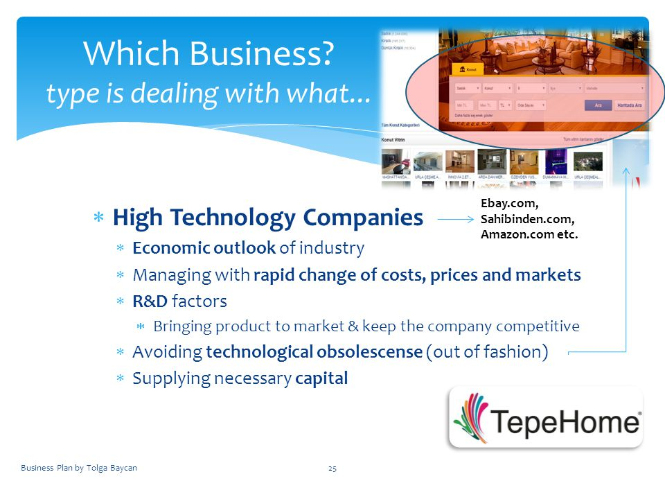  High Technology Companies  Economic outlook of industry  Managing with rapid change of costs, prices and markets  R&D factors  Bringing product to market & keep the company competitive  Avoiding technological obsolescense (out of fashion)  Supplying necessary capital Business Plan by Tolga Baycan25 Which Business.