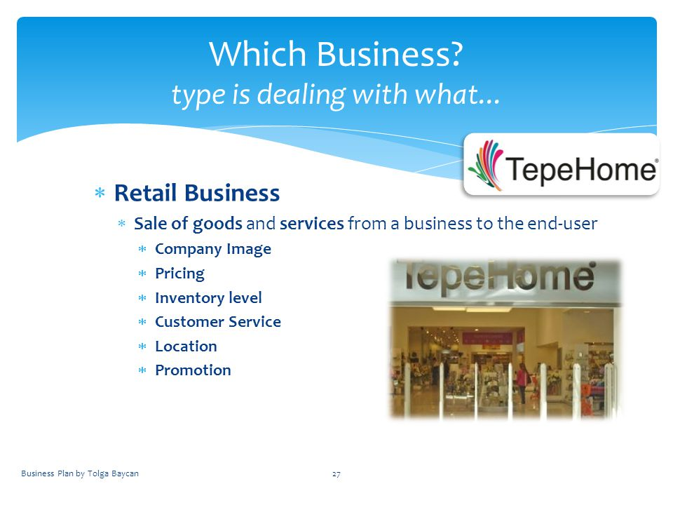  Retail Business  Sale of goods and services from a business to the end-user  Company Image  Pricing  Inventory level  Customer Service  Location  Promotion Business Plan by Tolga Baycan27 Which Business.