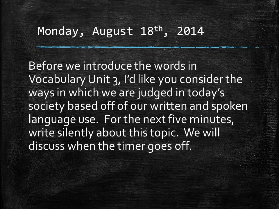 Monday, August 18 th, 2014 Before we introduce the words in Vocabulary Unit 3, I'd like you consider the ways in which we are judged in today's society based off of our written and spoken language use.