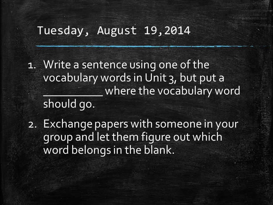 Tuesday, August 19,2014 1.Write a sentence using one of the vocabulary words in Unit 3, but put a __________ where the vocabulary word should go.