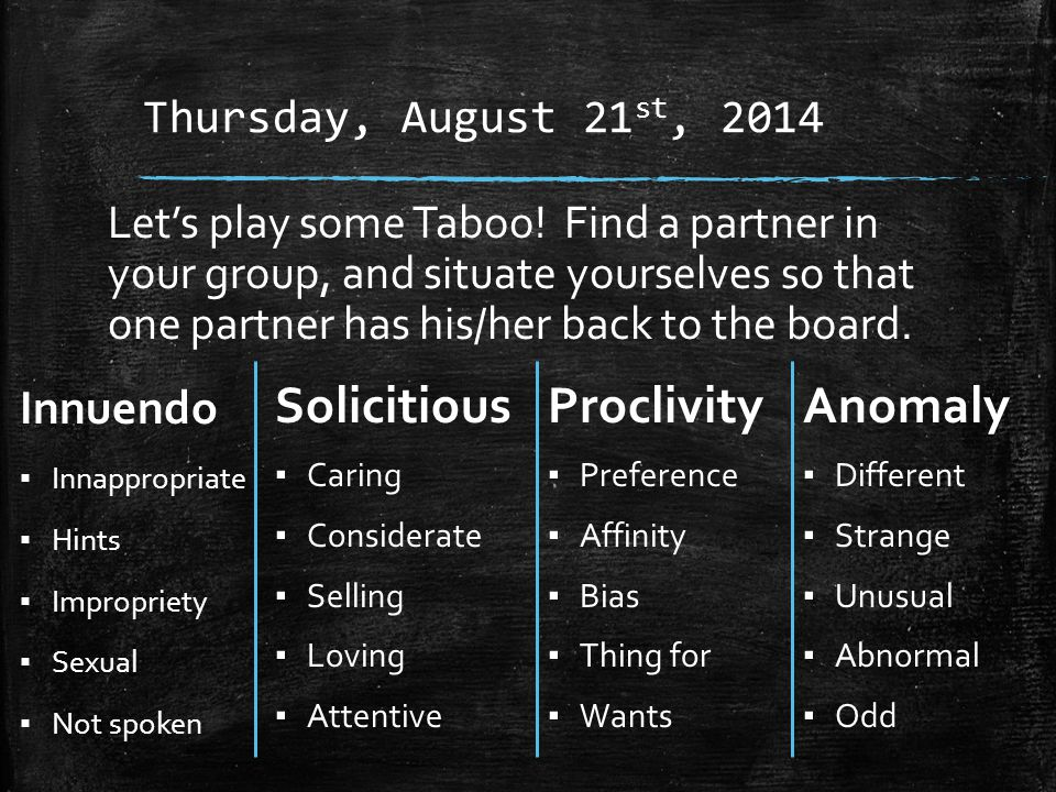 Thursday, August 21 st, 2014 Innuendo ▪ Innappropriate ▪ Hints ▪ Impropriety ▪ Sexual ▪ Not spoken Let's play some Taboo.
