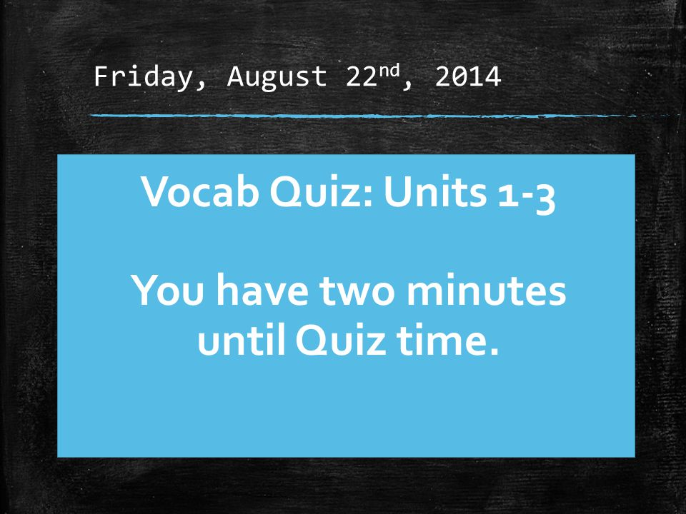 Friday, August 22 nd, 2014 Vocab Quiz: Units 1-3 You have two minutes until Quiz time.