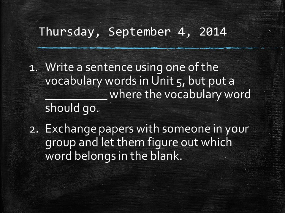 Thursday, September 4, 2014 1.Write a sentence using one of the vocabulary words in Unit 5, but put a __________ where the vocabulary word should go.