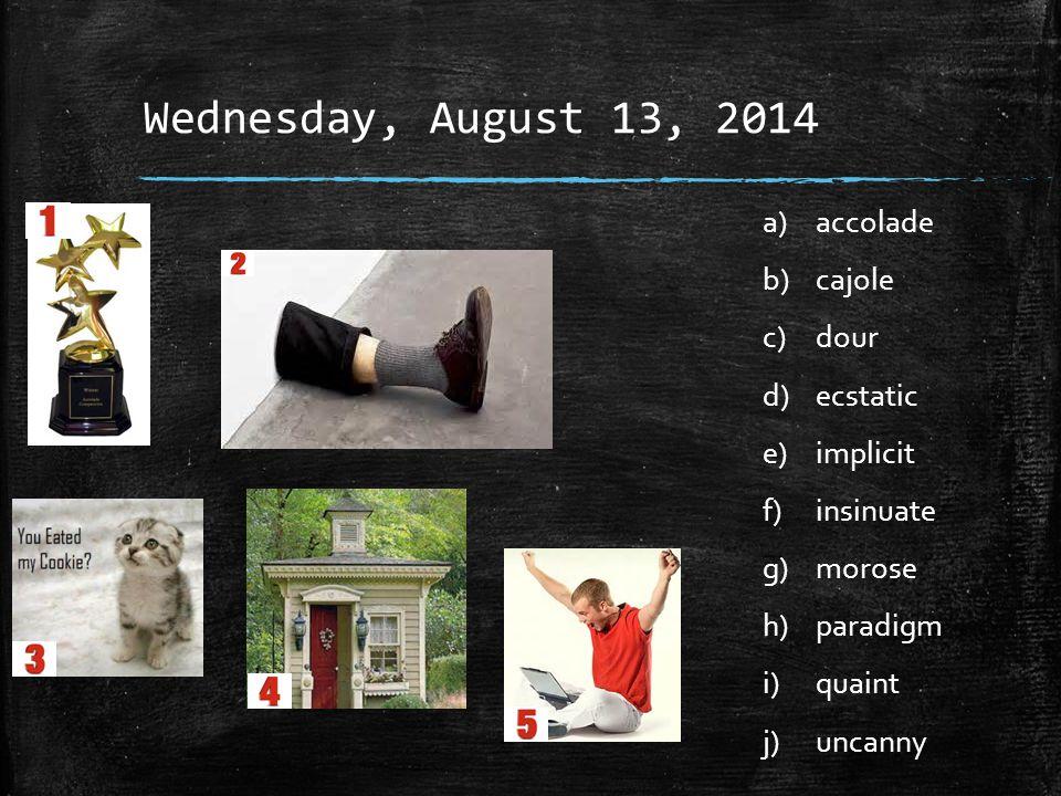 Wednesday, August 13, 2014 a)accolade b)cajole c)dour d)ecstatic e)implicit f)insinuate g)morose h)paradigm i)quaint j)uncanny