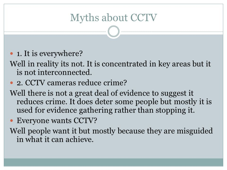 Myths about CCTV 1. It is everywhere? Well in reality its not. It is concentrated in key areas but it is not interconnected. 2. CCTV cameras reduce cr