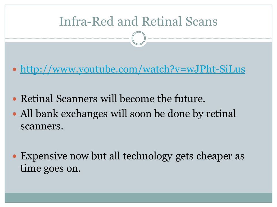 Infra-Red and Retinal Scans http://www.youtube.com/watch?v=wJPht-SiLus Retinal Scanners will become the future. All bank exchanges will soon be done b