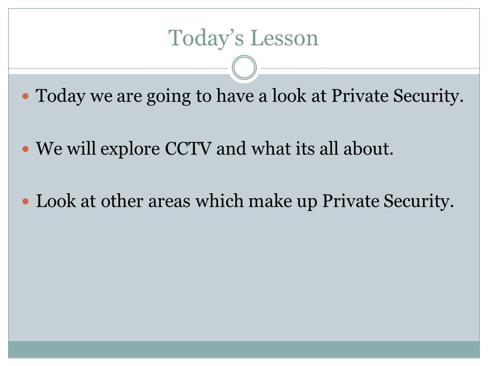 Today's Lesson Today we are going to have a look at Private Security. We will explore CCTV and what its all about. Look at other areas which make up P