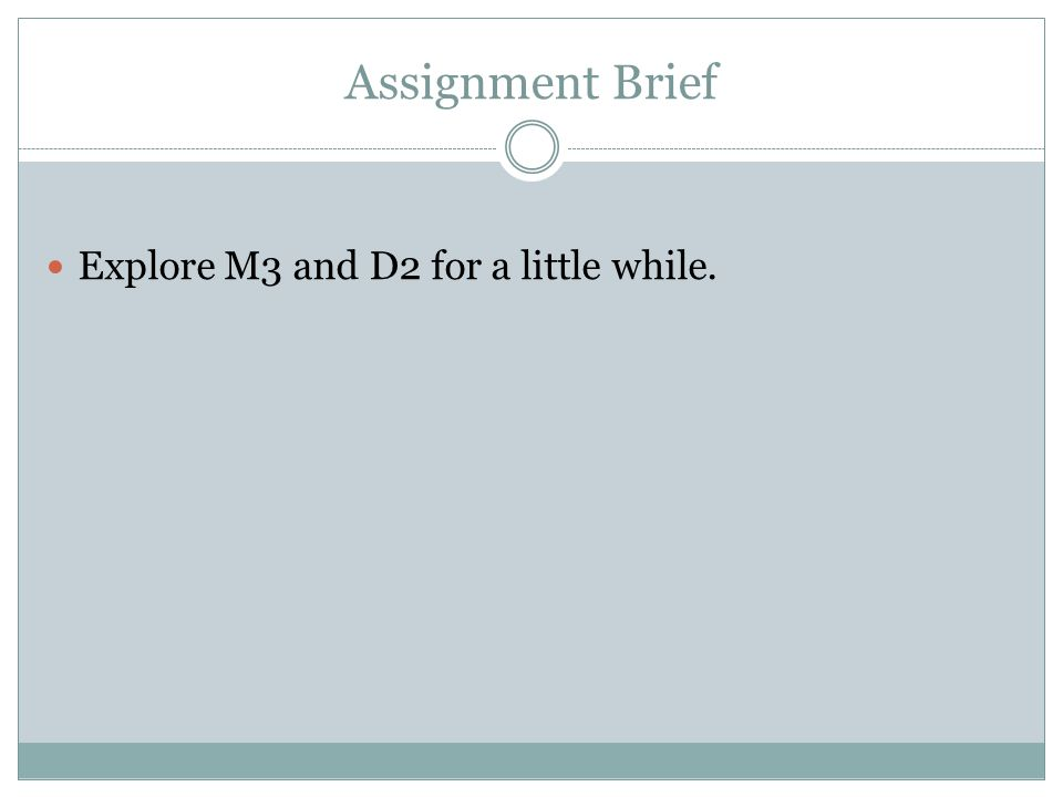 Assignment Brief Explore M3 and D2 for a little while.