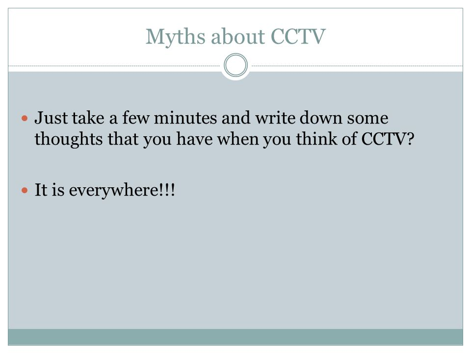 Myths about CCTV Just take a few minutes and write down some thoughts that you have when you think of CCTV? It is everywhere!!!