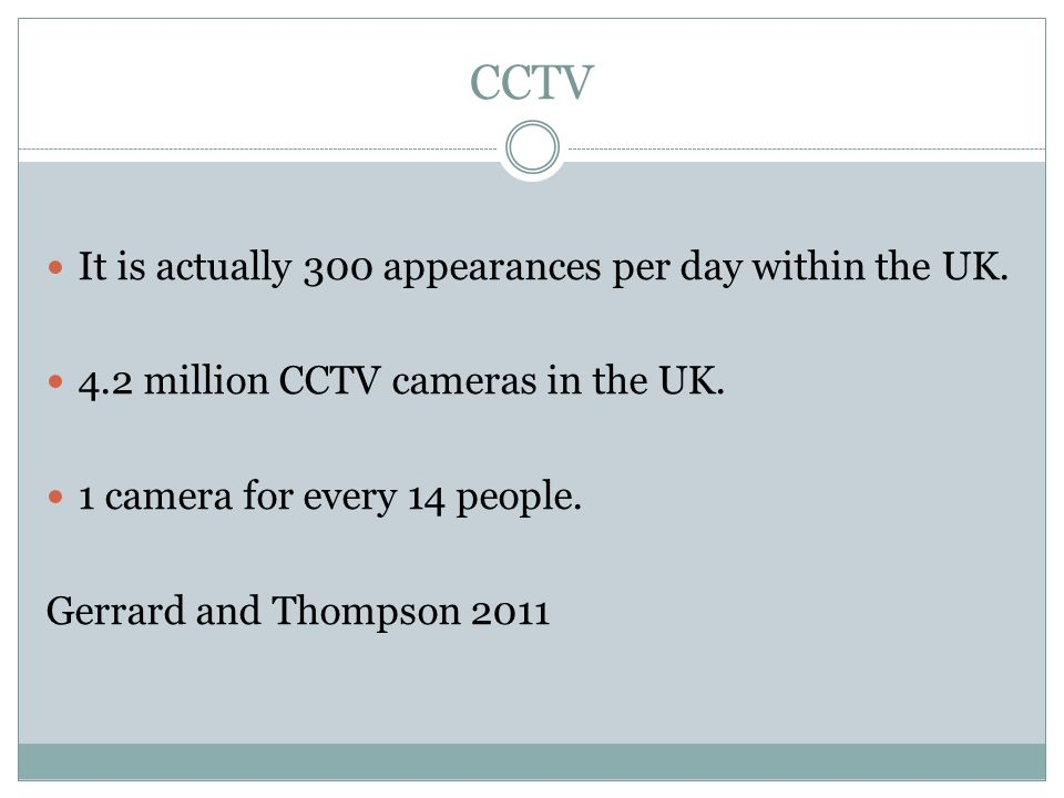 CCTV It is actually 300 appearances per day within the UK. 4.2 million CCTV cameras in the UK. 1 camera for every 14 people. Gerrard and Thompson 2011